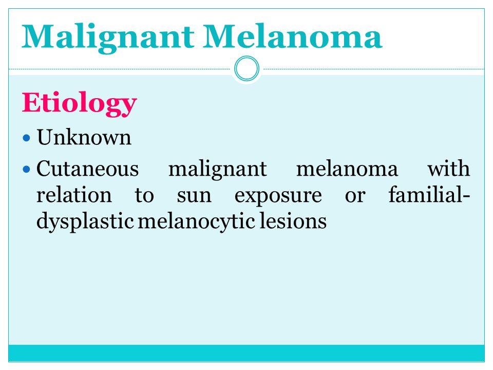Malignant Melanoma Etiology Unknown