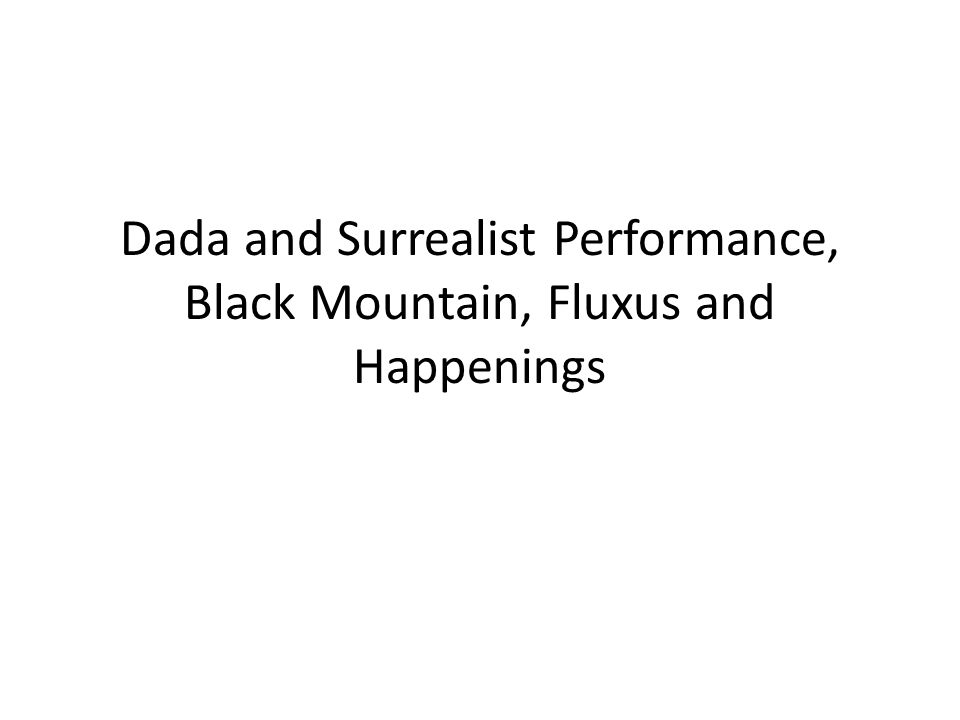 Dada and Surrealist Performance, Black Mountain, Fluxus and Happenings