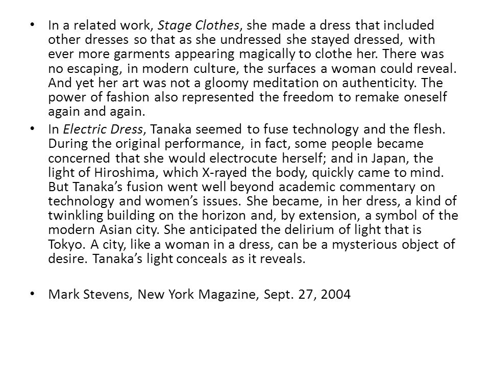 In a related work, Stage Clothes, she made a dress that included other dresses so that as she undressed she stayed dressed, with ever more garments appearing magically to clothe her. There was no escaping, in modern culture, the surfaces a woman could reveal. And yet her art was not a gloomy meditation on authenticity. The power of fashion also represented the freedom to remake oneself again and again.