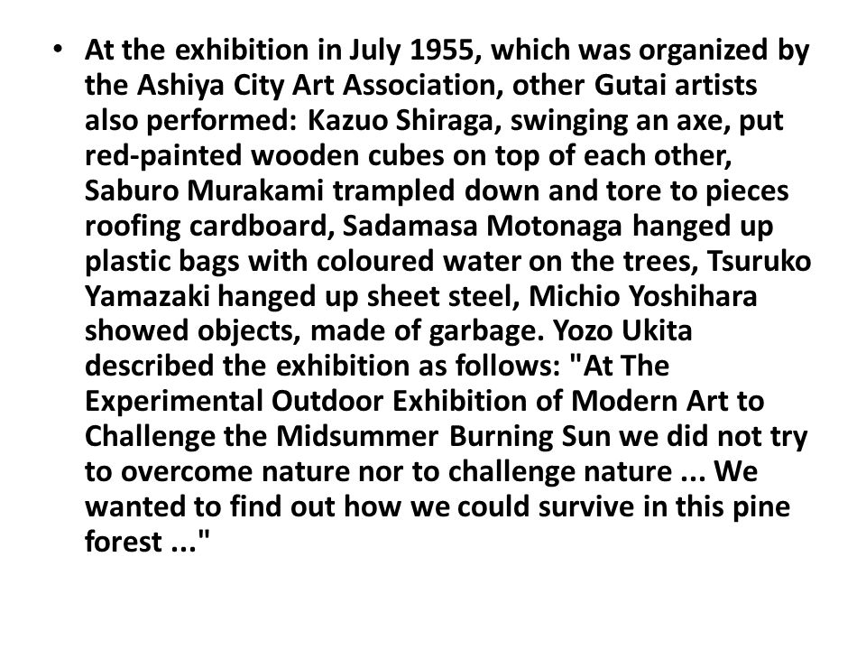 At the exhibition in July 1955, which was organized by the Ashiya City Art Association, other Gutai artists also performed: Kazuo Shiraga, swinging an axe, put red-painted wooden cubes on top of each other, Saburo Murakami trampled down and tore to pieces roofing cardboard, Sadamasa Motonaga hanged up plastic bags with coloured water on the trees, Tsuruko Yamazaki hanged up sheet steel, Michio Yoshihara showed objects, made of garbage.