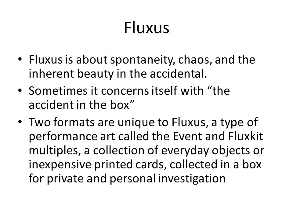 Fluxus Fluxus is about spontaneity, chaos, and the inherent beauty in the accidental. Sometimes it concerns itself with the accident in the box
