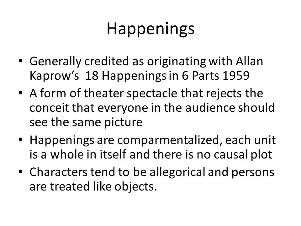 Happenings Generally credited as originating with Allan Kaprow's 18 Happenings in 6 Parts 1959.