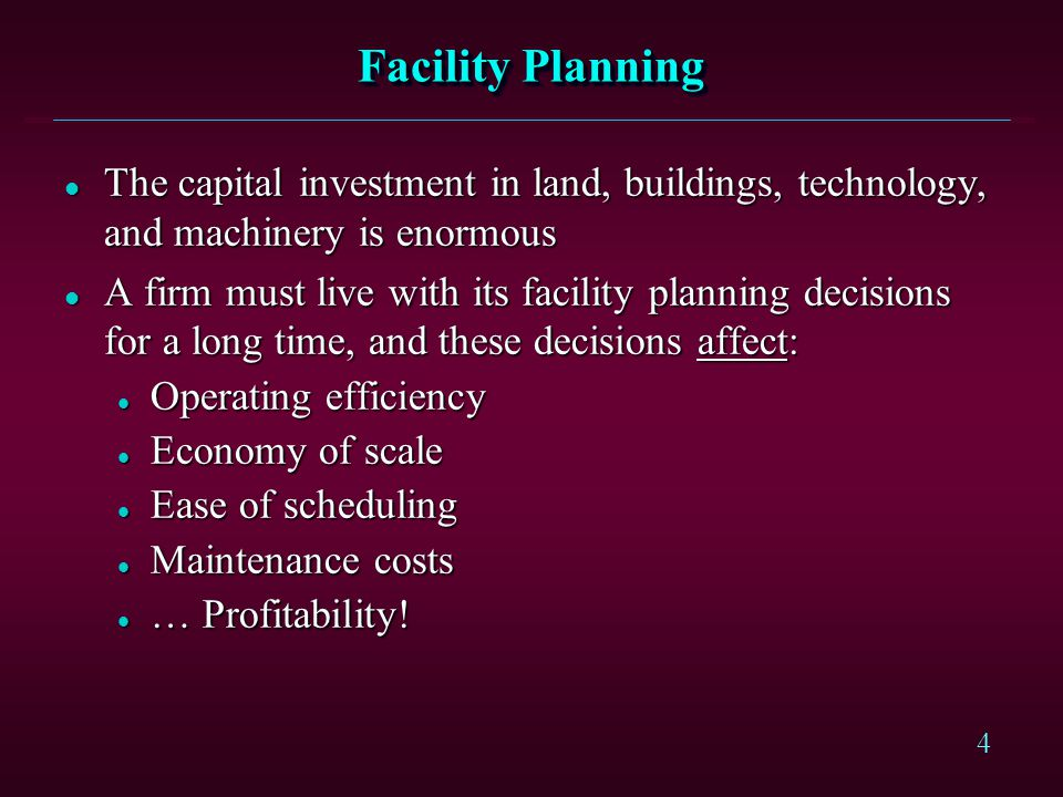 Facility Planning The capital investment in land, buildings, technology, and machinery is enormous.