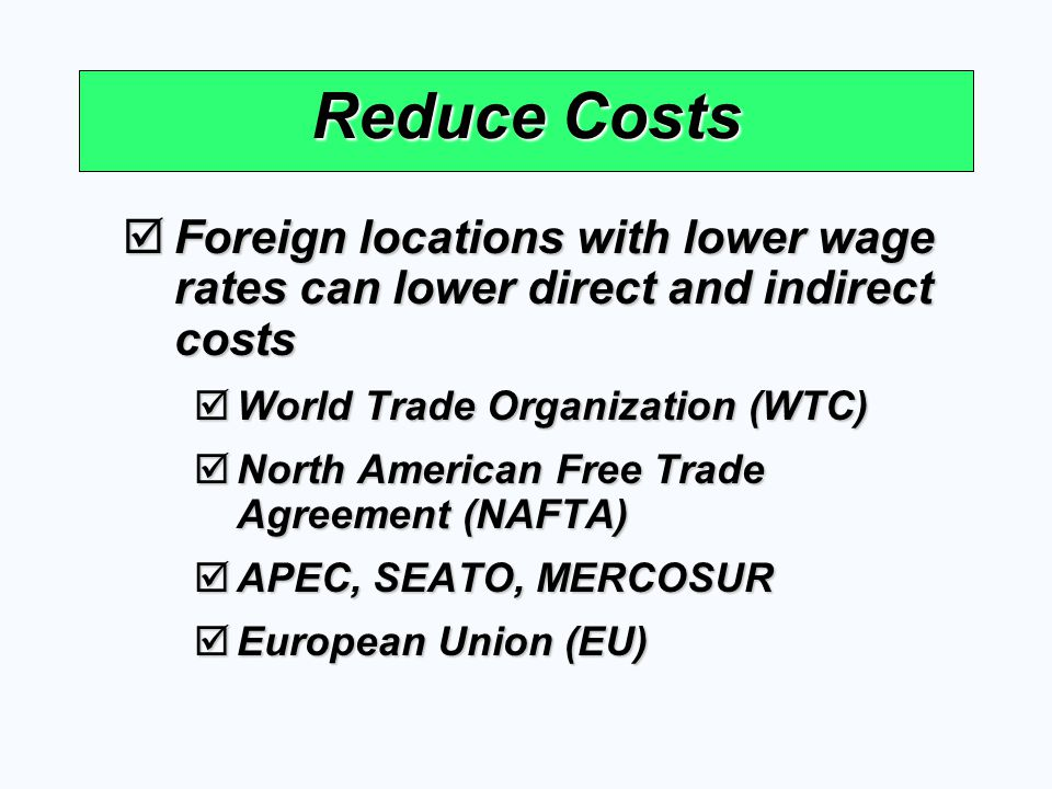 Reduce Costs Foreign locations with lower wage rates can lower direct and indirect costs. World Trade Organization (WTC)