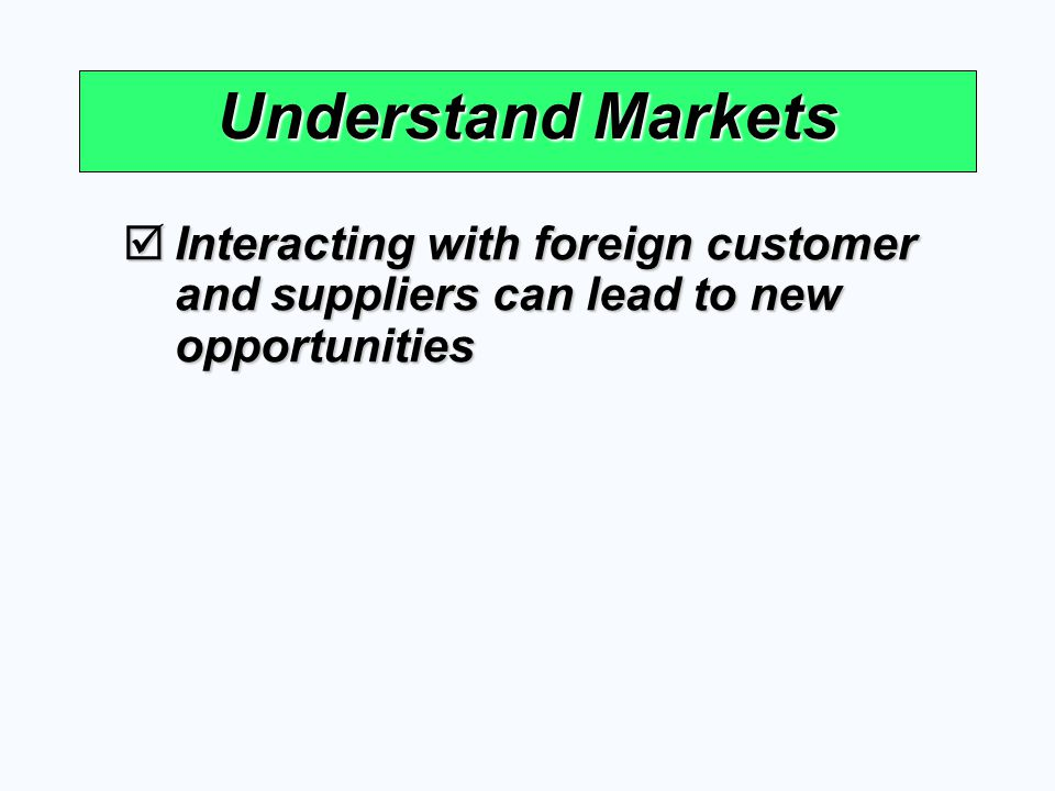 Understand Markets Interacting with foreign customer and suppliers can lead to new opportunities