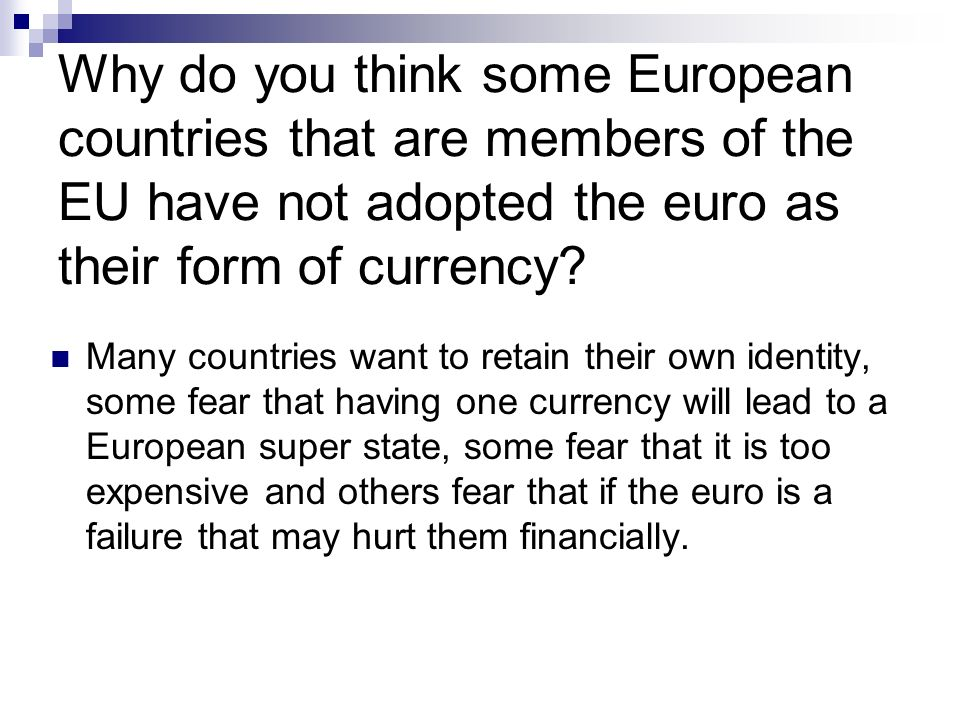 Why do you think some European countries that are members of the EU have not adopted the euro as their form of currency