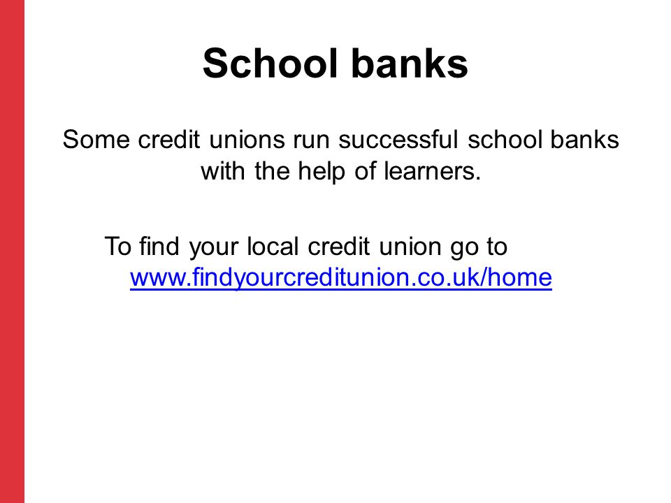 School banks Some credit unions run successful school banks with the help of learners.