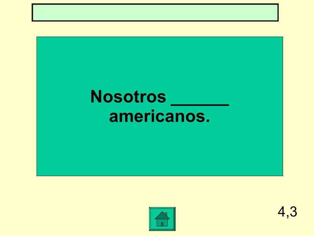 Nosotros ______ americanos.