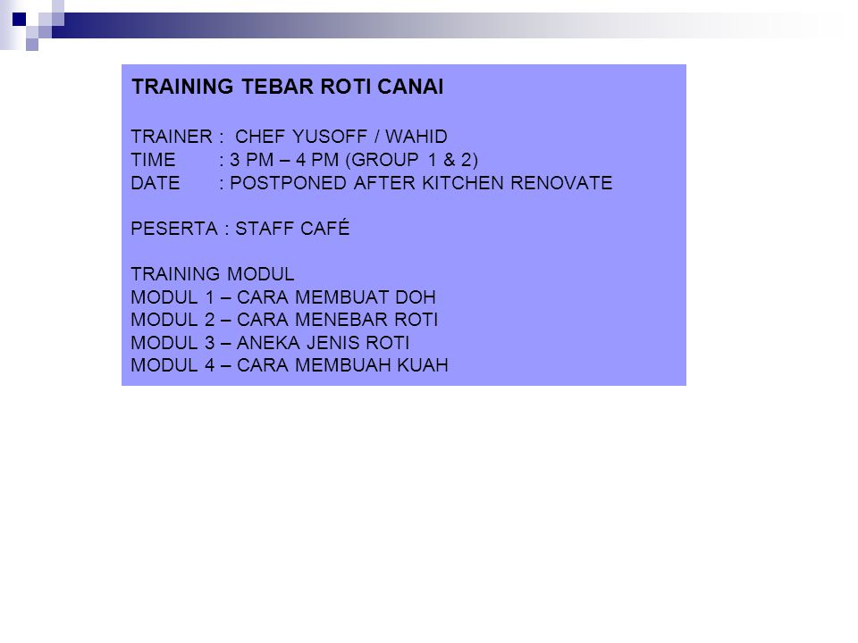 TRAINING TEBAR ROTI CANAI TRAINER : CHEF YUSOFF / WAHID TIME : 3 PM – 4 PM (GROUP 1 & 2) DATE : POSTPONED AFTER KITCHEN RENOVATE PESERTA : STAFF CAFÉ TRAINING MODUL MODUL 1 – CARA MEMBUAT DOH MODUL 2 – CARA MENEBAR ROTI MODUL 3 – ANEKA JENIS ROTI MODUL 4 – CARA MEMBUAH KUAH