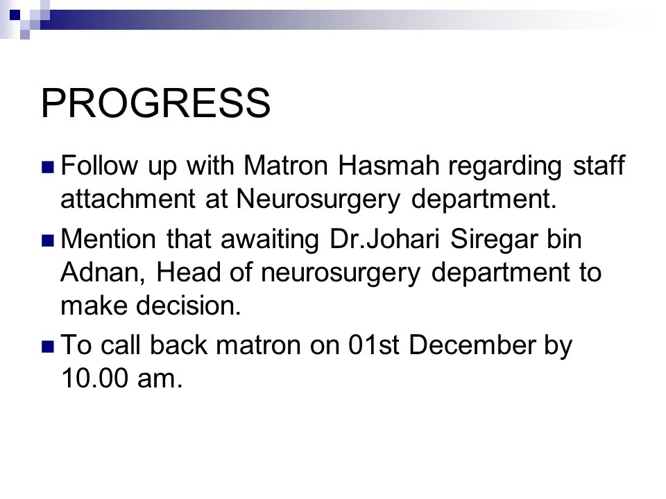 PROGRESS Follow up with Matron Hasmah regarding staff attachment at Neurosurgery department.