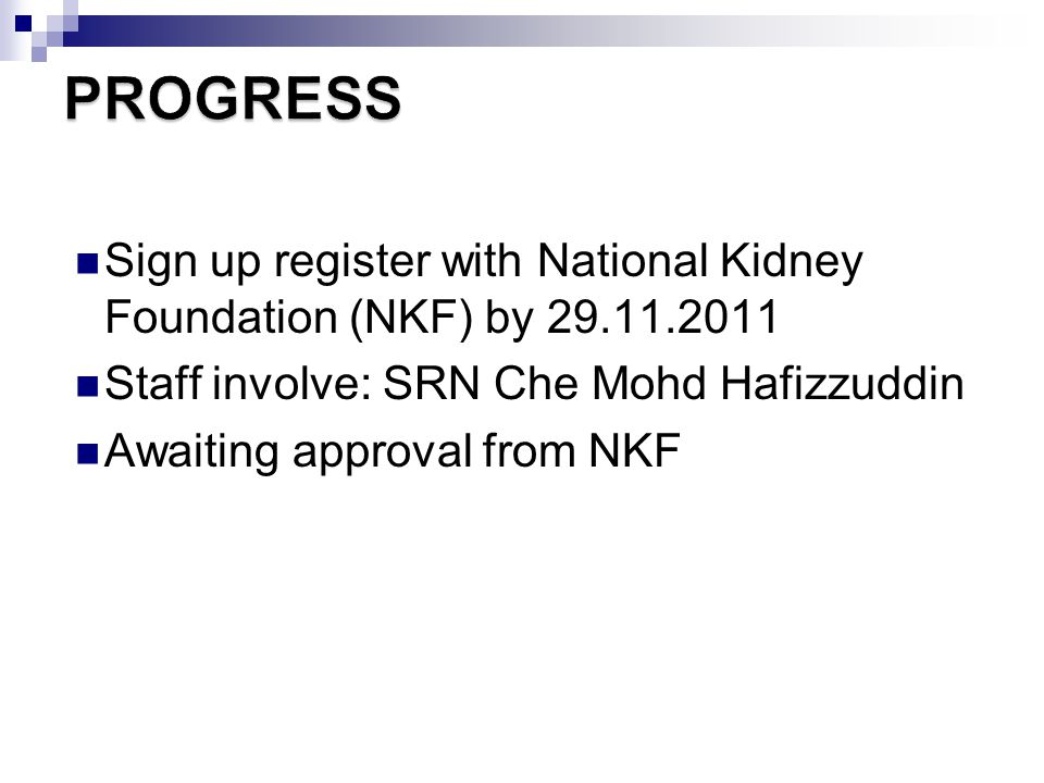PROGRESS Sign up register with National Kidney Foundation (NKF) by 29.11.2011. Staff involve: SRN Che Mohd Hafizzuddin.