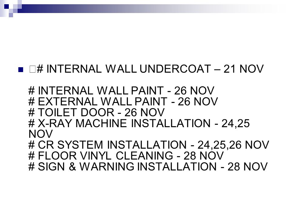 —# INTERNAL WALL UNDERCOAT – 21 NOV # INTERNAL WALL PAINT - 26 NOV # EXTERNAL WALL PAINT - 26 NOV # TOILET DOOR - 26 NOV # X-RAY MACHINE INSTALLATION - 24,25 NOV # CR SYSTEM INSTALLATION - 24,25,26 NOV # FLOOR VINYL CLEANING - 28 NOV # SIGN & WARNING INSTALLATION - 28 NOV