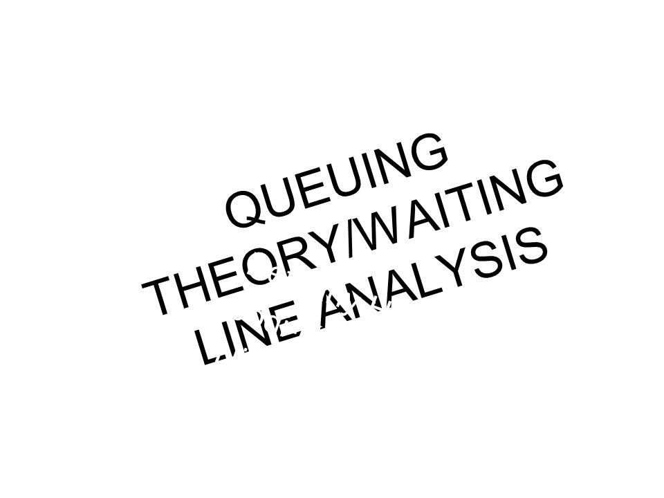 QUEUING THEORY/WAITING LINE ANALYSIS