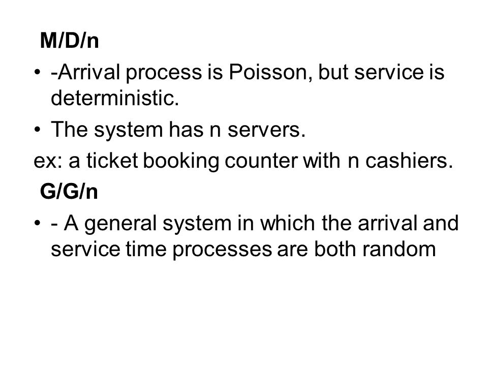 M/D/n -Arrival process is Poisson, but service is deterministic. The system has n servers. ex: a ticket booking counter with n cashiers.
