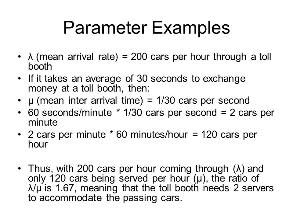 Parameter Examples λ (mean arrival rate) = 200 cars per hour through a toll booth.