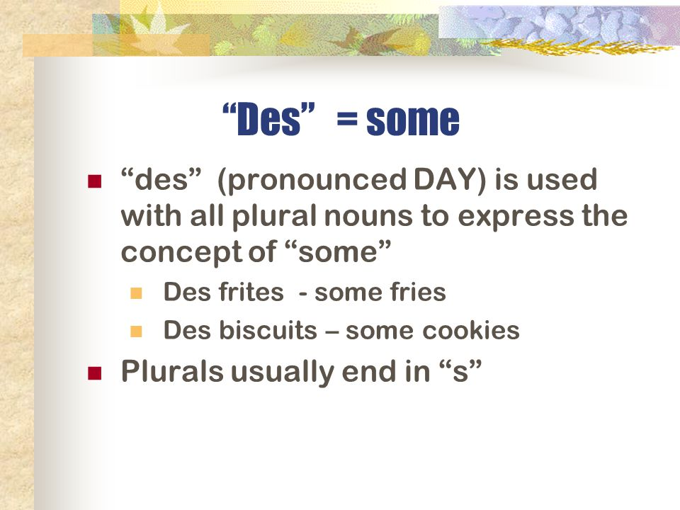 Des = some des (pronounced DAY) is used with all plural nouns to express the concept of some