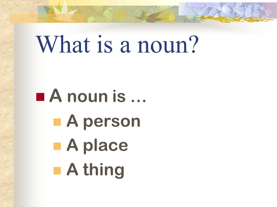 What is a noun A noun is … A person A place A thing