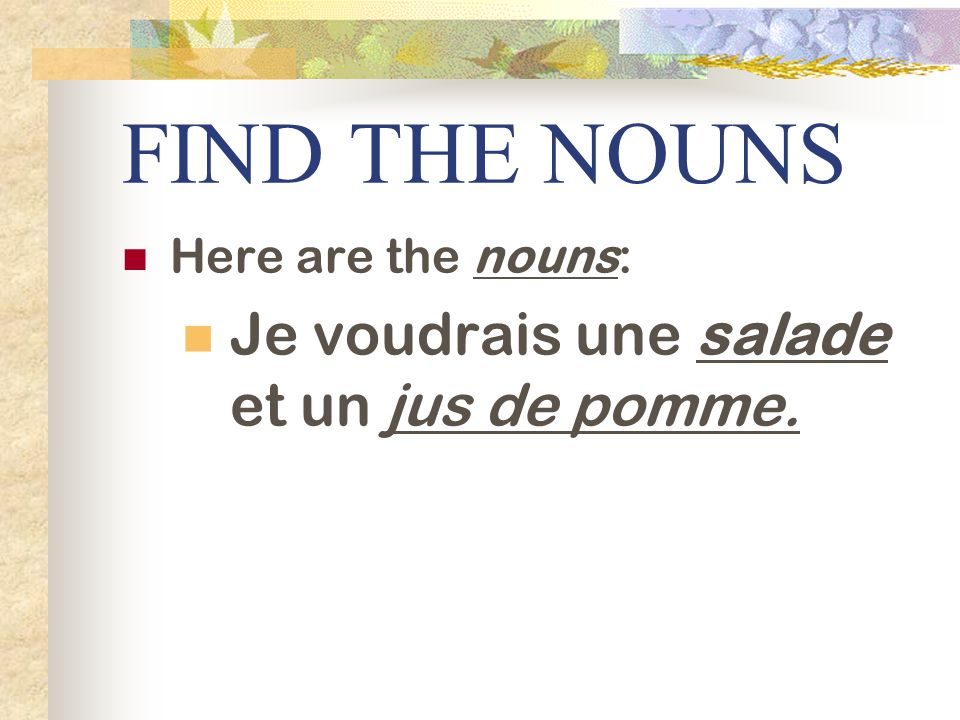 FIND THE NOUNS Je voudrais une salade et un jus de pomme.