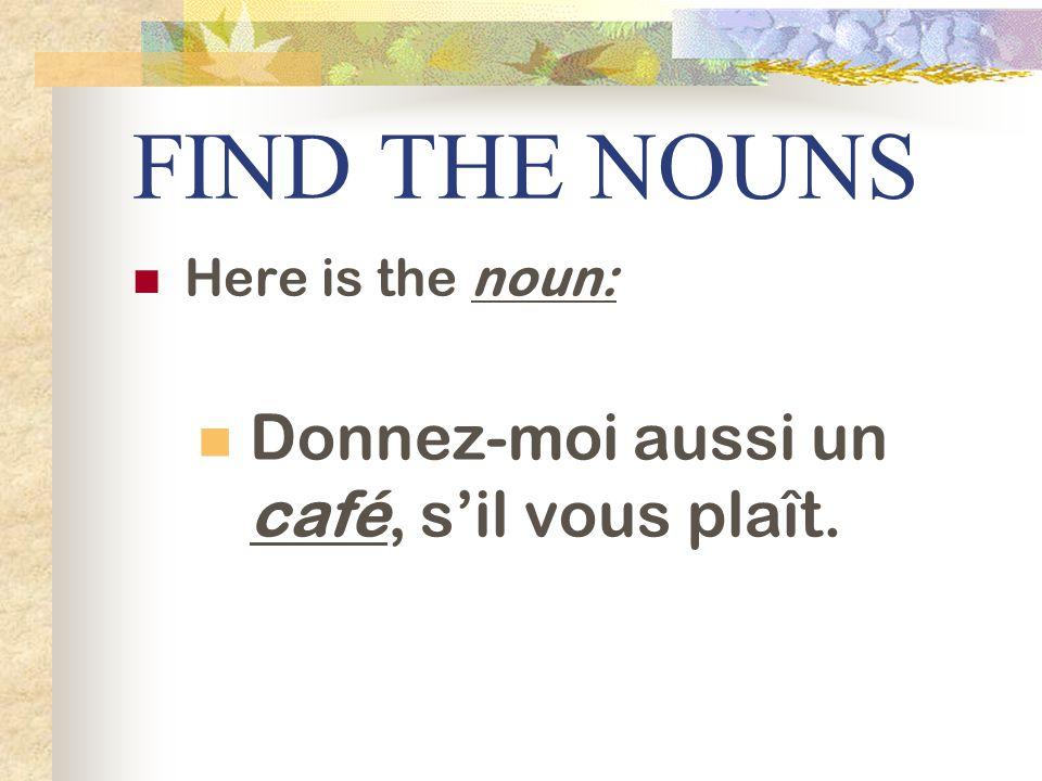 FIND THE NOUNS Donnez-moi aussi un café, s'il vous plaît.
