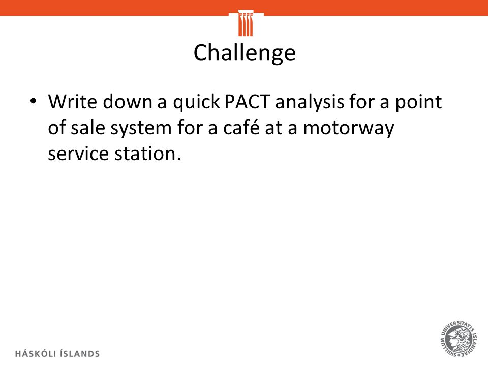 Challenge Write down a quick PACT analysis for a point of sale system for a café at a motorway service station.
