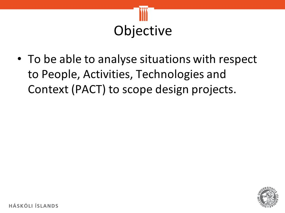 Objective To be able to analyse situations with respect to People, Activities, Technologies and Context (PACT) to scope design projects.