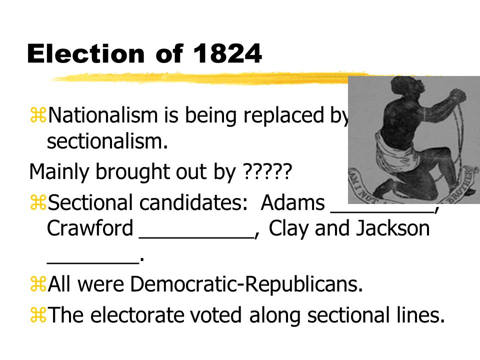 Election of 1824 Nationalism is being replaced by sectionalism.