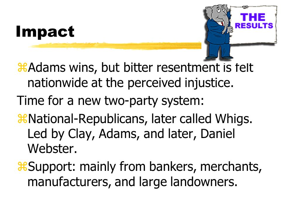 Impact Adams wins, but bitter resentment is felt nationwide at the perceived injustice. Time for a new two-party system: