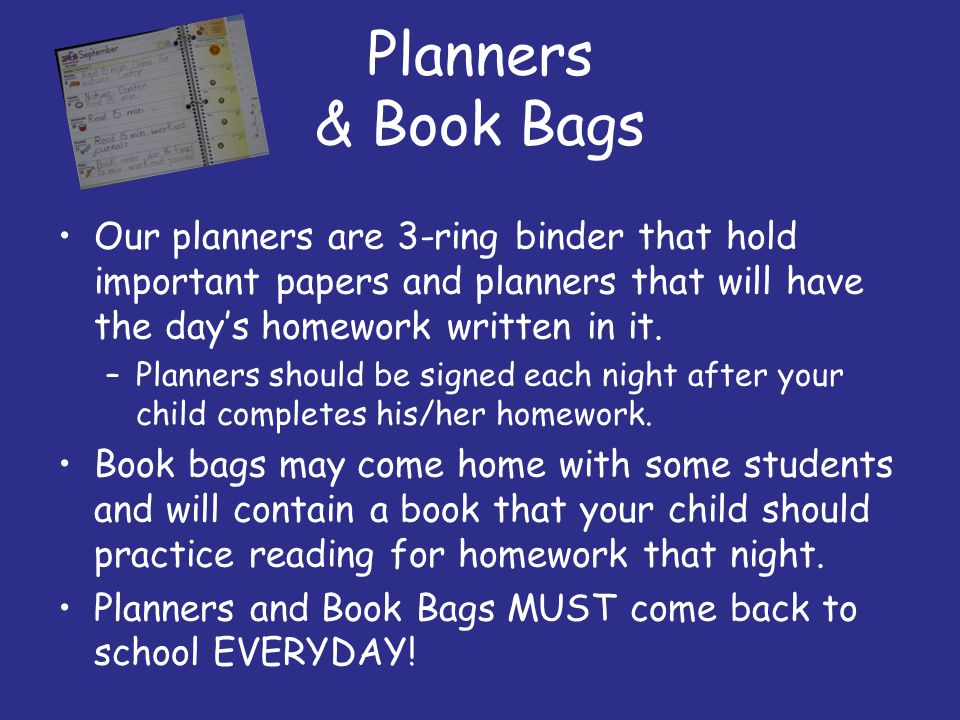 Planners & Book Bags Our planners are 3-ring binder that hold important papers and planners that will have the day's homework written in it.