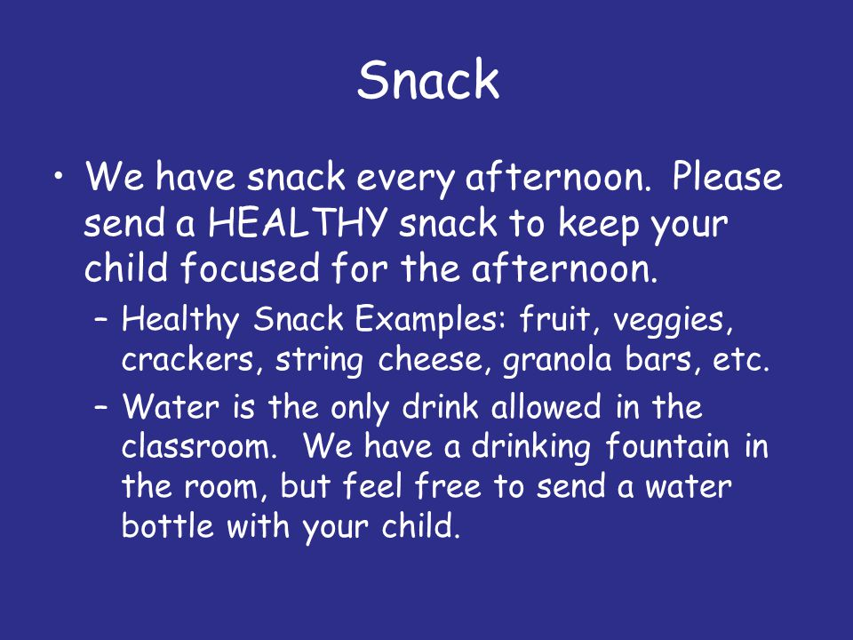 Snack We have snack every afternoon. Please send a HEALTHY snack to keep your child focused for the afternoon.