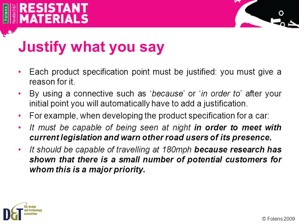 Justify what you say Each product specification point must be justified: you must give a reason for it.