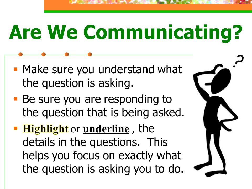 Are We Communicating Make sure you understand what the question is asking. Be sure you are responding to the question that is being asked.