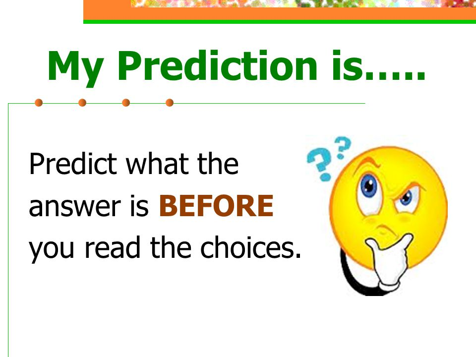 My Prediction is….. Predict what the answer is BEFORE