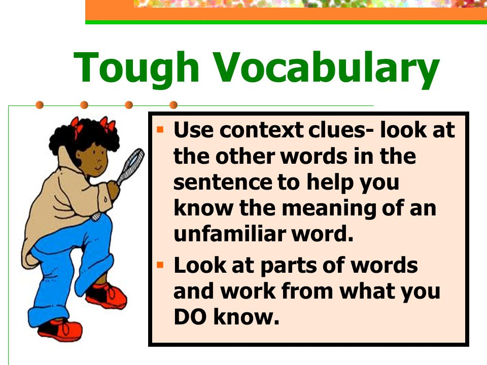 Tough Vocabulary Use context clues- look at the other words in the sentence to help you know the meaning of an unfamiliar word.