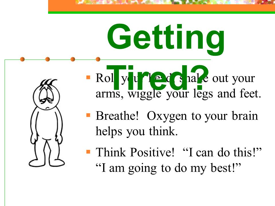 Getting Tired Roll your head, shake out your arms, wiggle your legs and feet. Breathe! Oxygen to your brain helps you think.