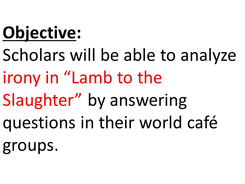 Objective: Scholars will be able to analyze irony in Lamb to the Slaughter by answering questions in their world café groups.