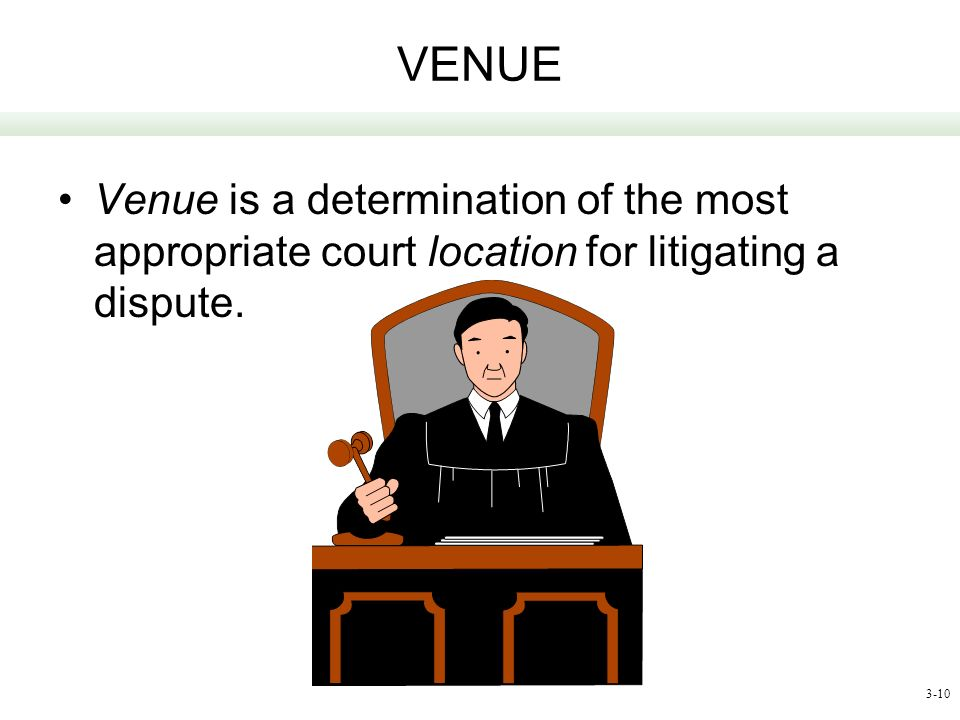 VENUE Venue is a determination of the most appropriate court location for litigating a dispute.