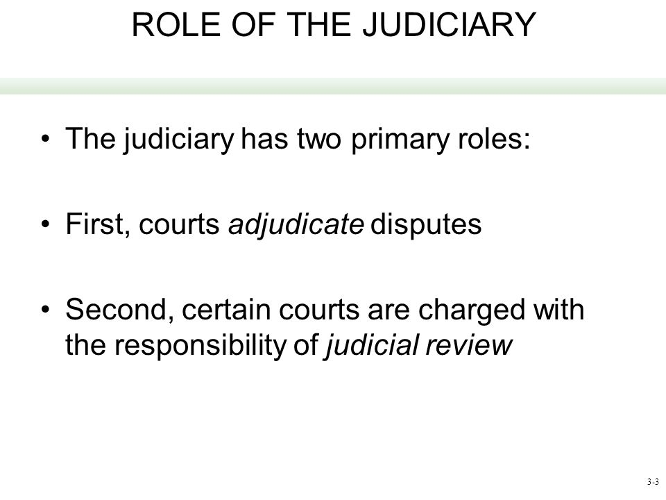 ROLE OF THE JUDICIARY The judiciary has two primary roles: