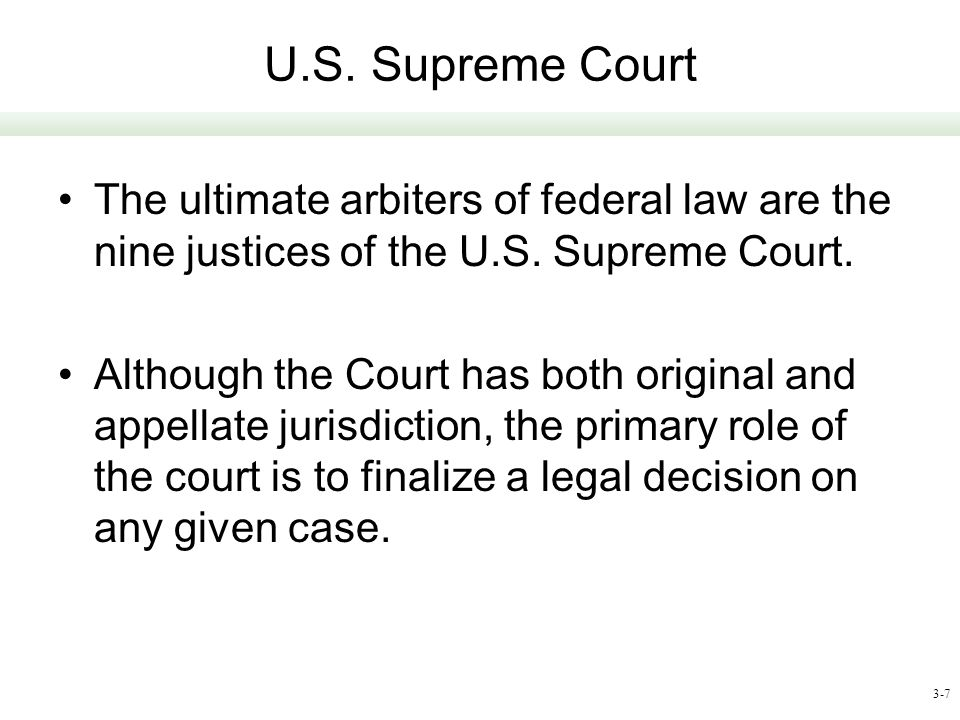 U.S. Supreme Court The ultimate arbiters of federal law are the nine justices of the U.S. Supreme Court.