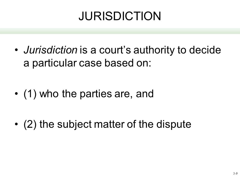 JURISDICTION Jurisdiction is a court's authority to decide a particular case based on: (1) who the parties are, and.