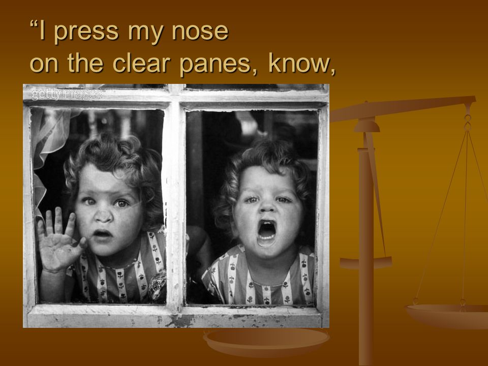 I press my nose on the clear panes, know,