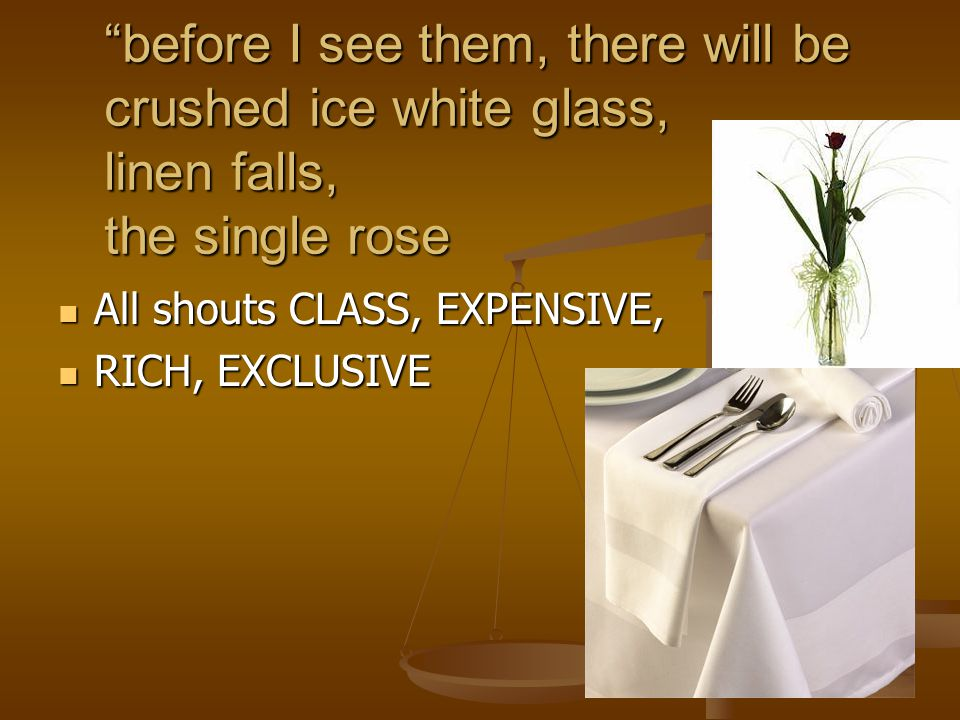 before I see them, there will be crushed ice white glass, linen falls, the single rose