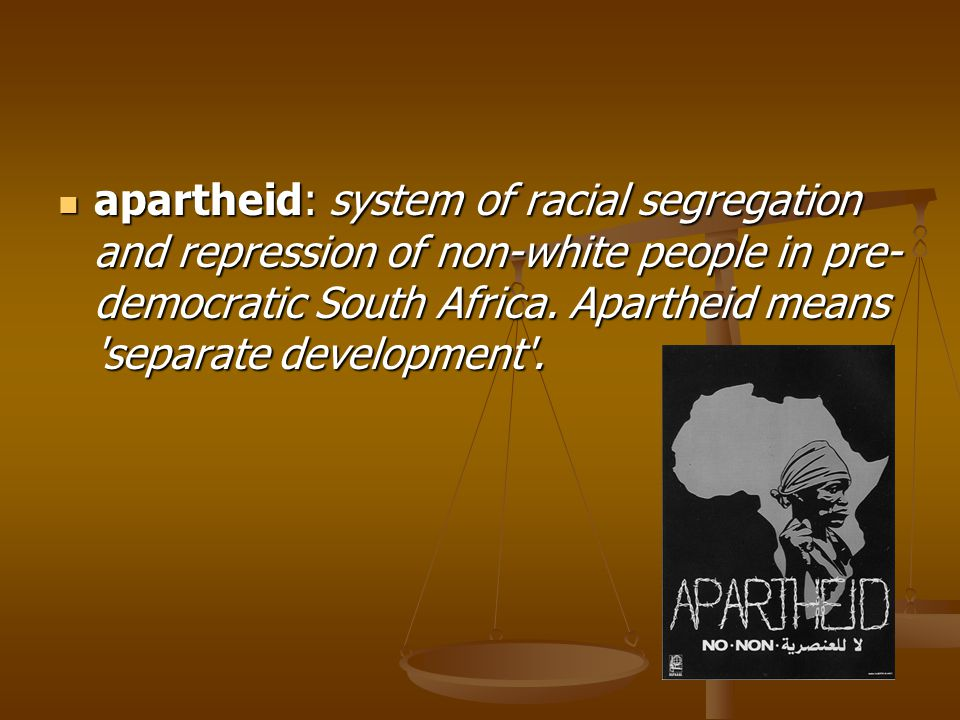 apartheid: system of racial segregation and repression of non-white people in pre-democratic South Africa.