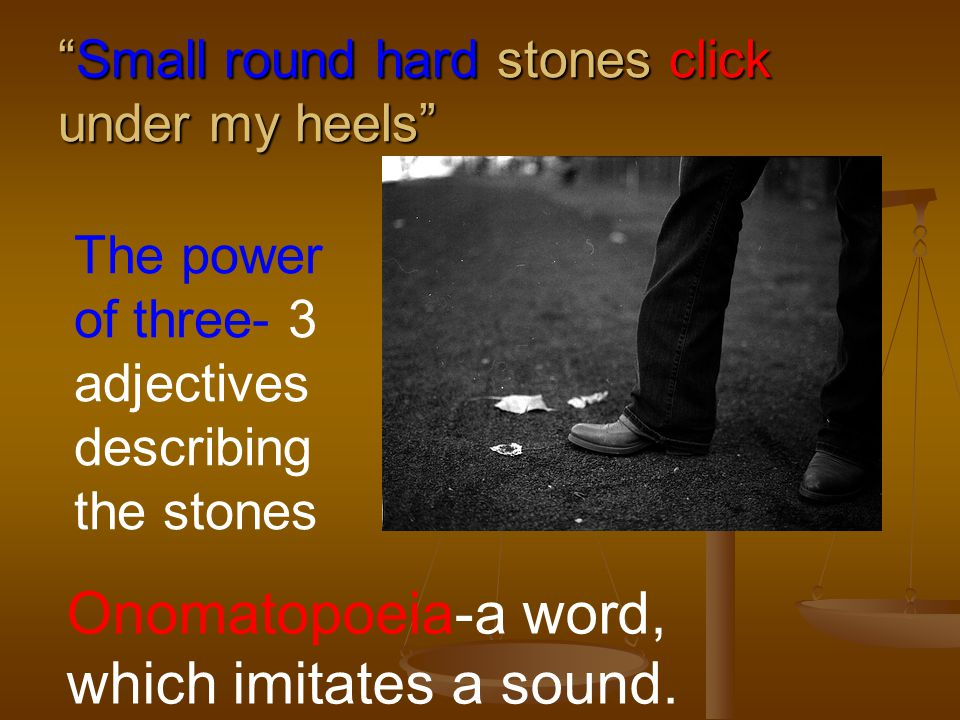 Small round hard stones click under my heels