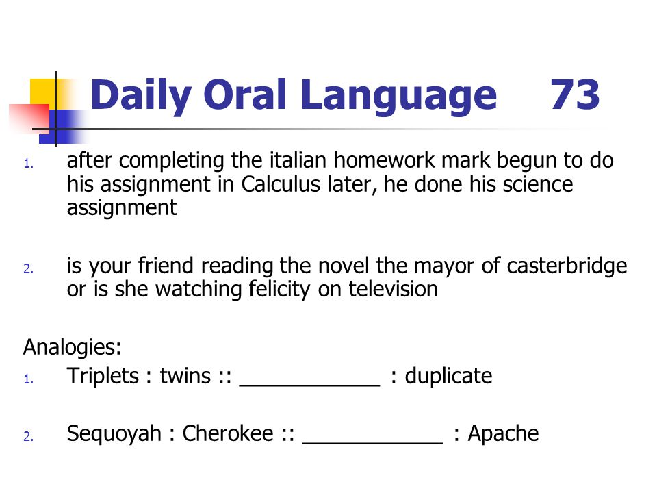 Daily Oral Language 73 after completing the italian homework mark begun to do his assignment in Calculus later, he done his science assignment.