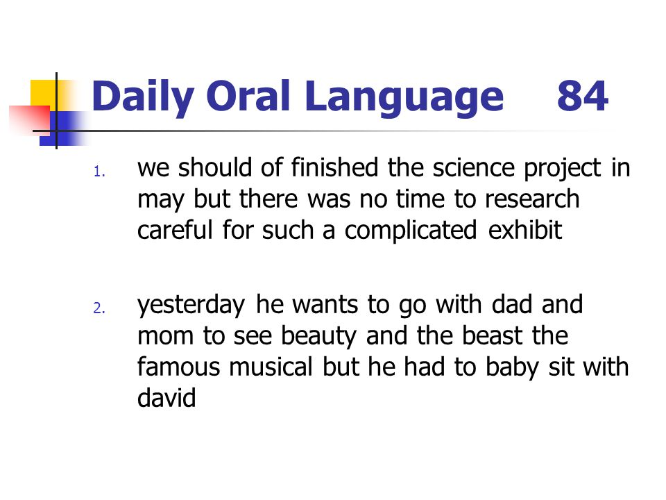 Daily Oral Language 84 we should of finished the science project in may but there was no time to research careful for such a complicated exhibit.