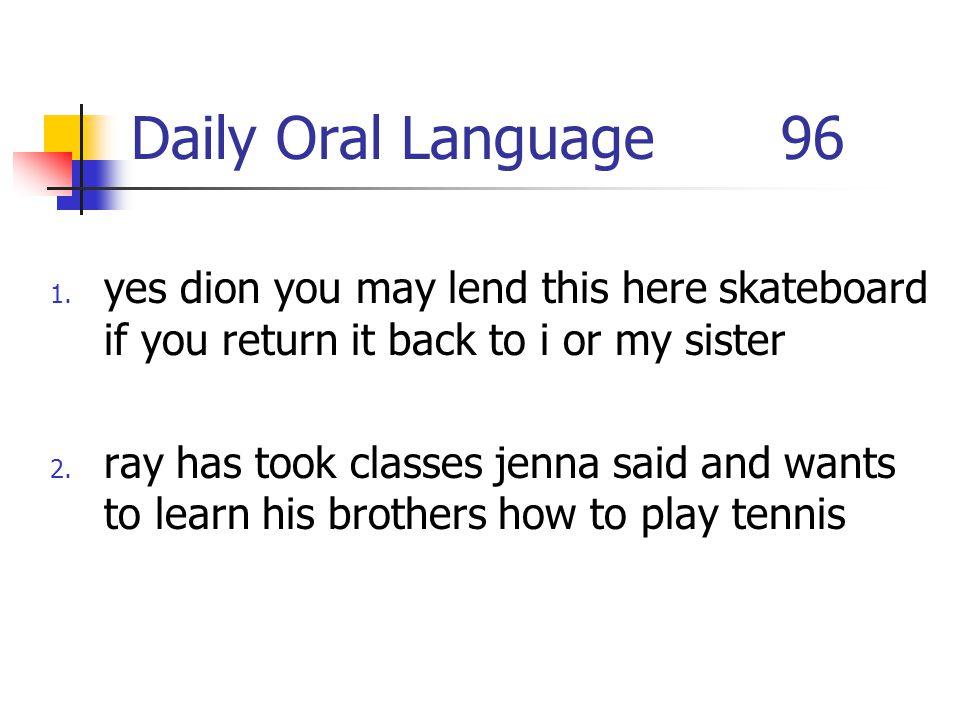 Daily Oral Language 96 yes dion you may lend this here skateboard if you return it back to i or my sister.