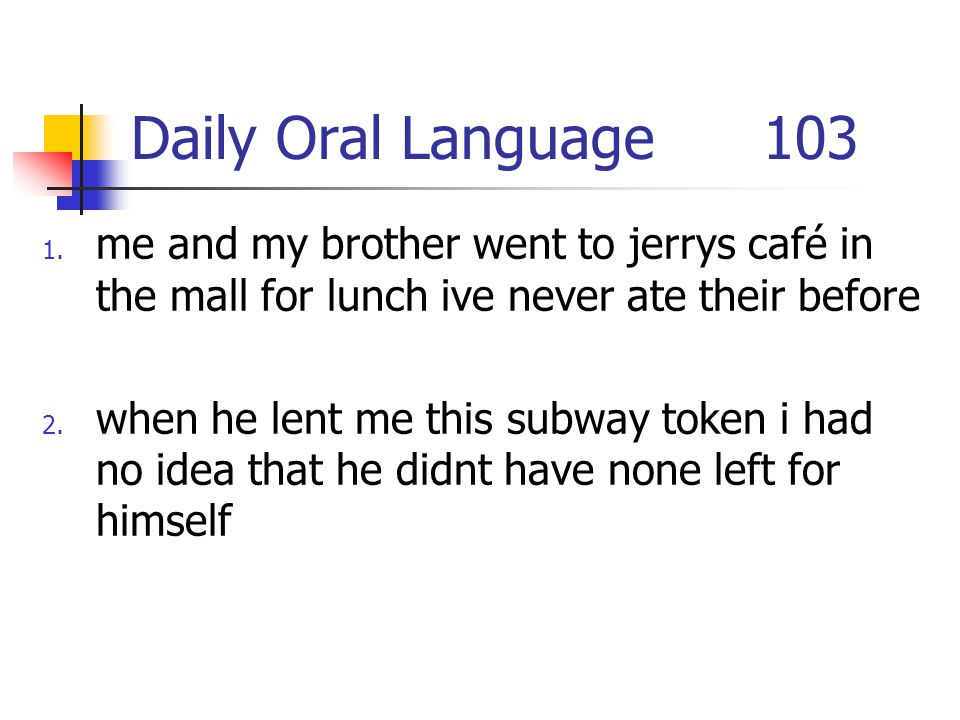 Daily Oral Language 103 me and my brother went to jerrys café in the mall for lunch ive never ate their before.