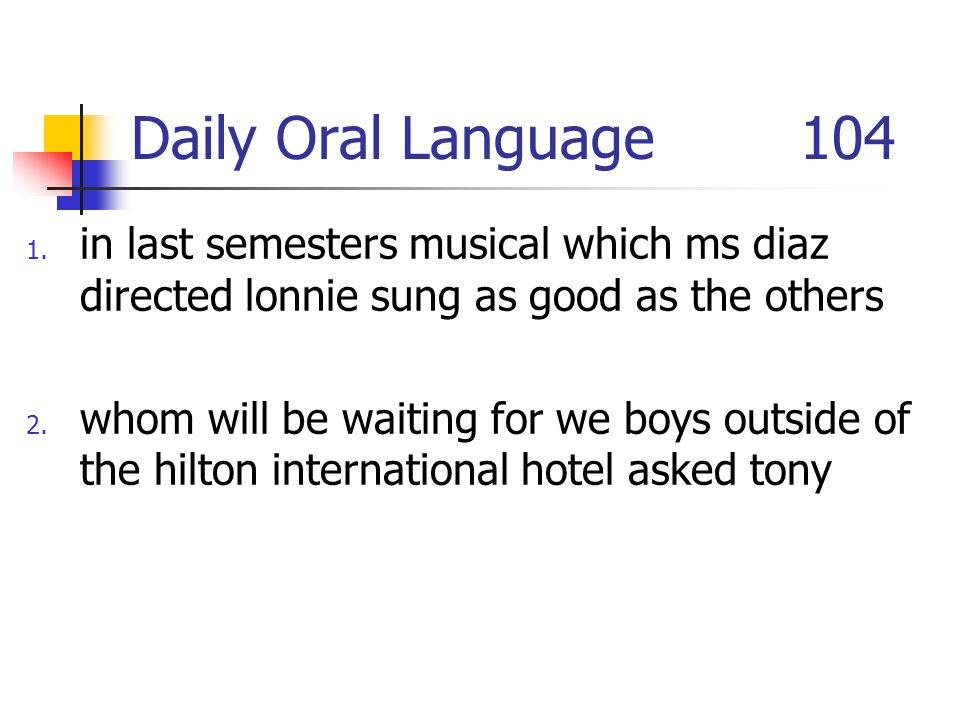 Daily Oral Language 104 in last semesters musical which ms diaz directed lonnie sung as good as the others.