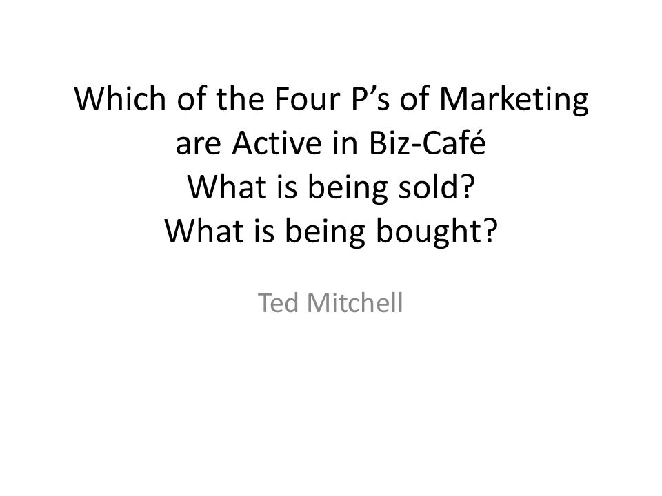 Which of the Four P's of Marketing are Active in Biz-Café What is being sold What is being bought