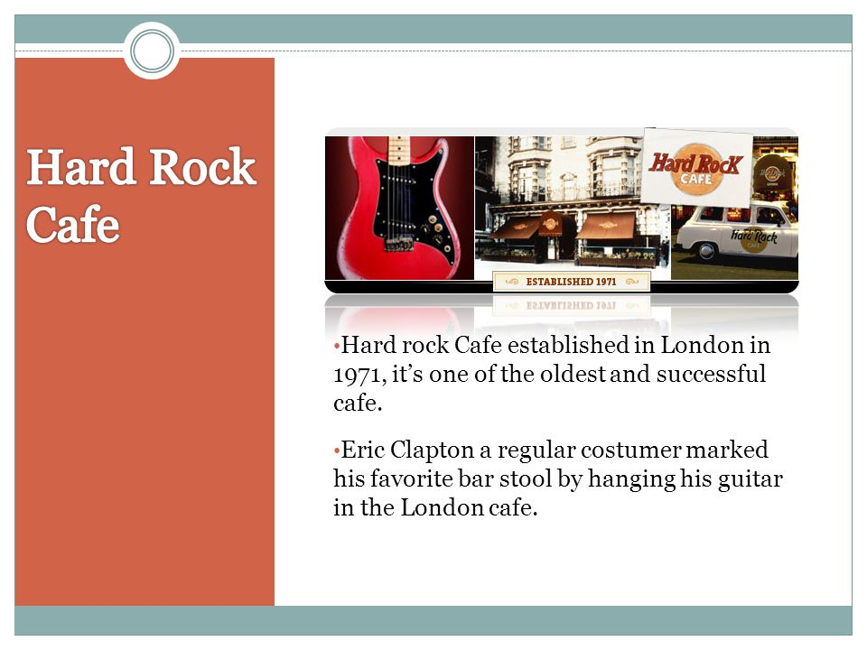 Hard Rock Cafe Hard rock Cafe established in London in 1971, it's one of the oldest and successful cafe.